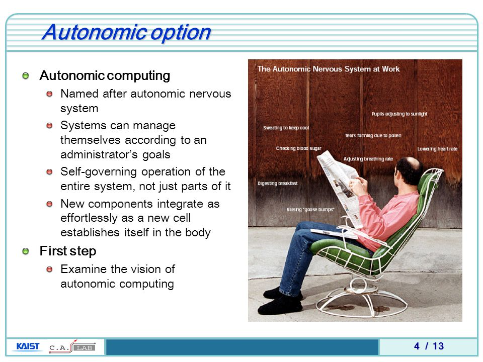 4 / 13 Autonomic option Autonomic computing Named after autonomic nervous system Systems can manage themselves according to an administrator's goals Self-governing operation of the entire system, not just parts of it New components integrate as effortlessly as a new cell establishes itself in the body First step Examine the vision of autonomic computing