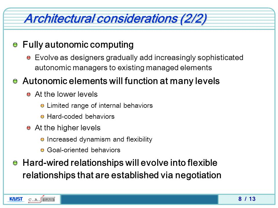 8 / 13 Architectural considerations (2/2) Fully autonomic computing Evolve as designers gradually add increasingly sophisticated autonomic managers to existing managed elements Autonomic elements will function at many levels At the lower levels Limited range of internal behaviors Hard-coded behaviors At the higher levels Increased dynamism and flexibility Goal-oriented behaviors Hard-wired relationships will evolve into flexible relationships that are established via negotiation