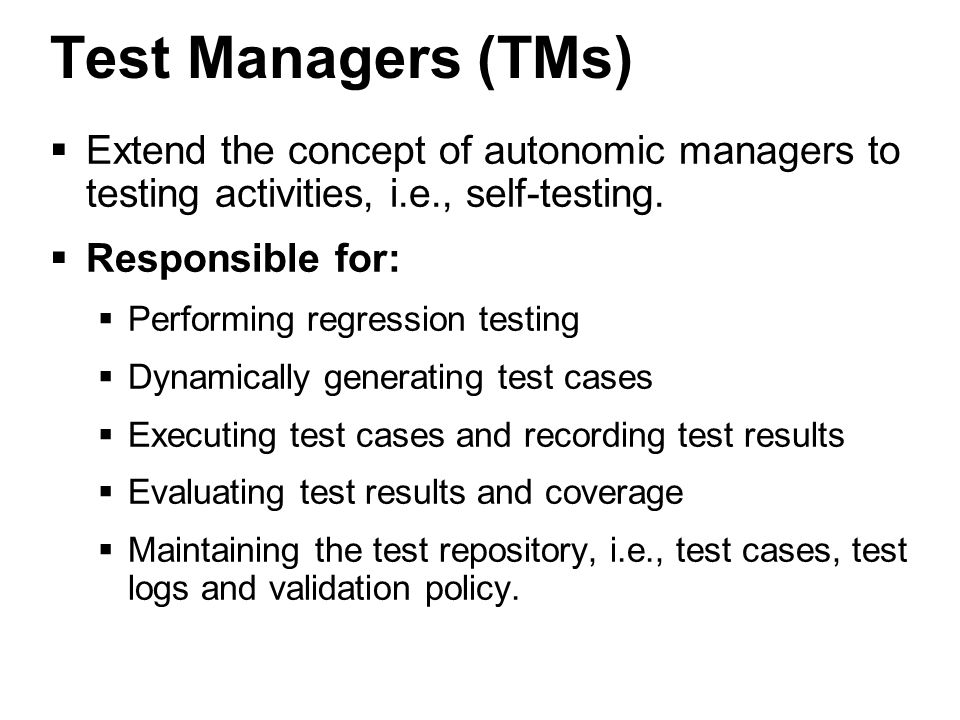 10 Test Managers (TMs)  Extend the concept of autonomic managers to testing activities, i.e., self-testing.
