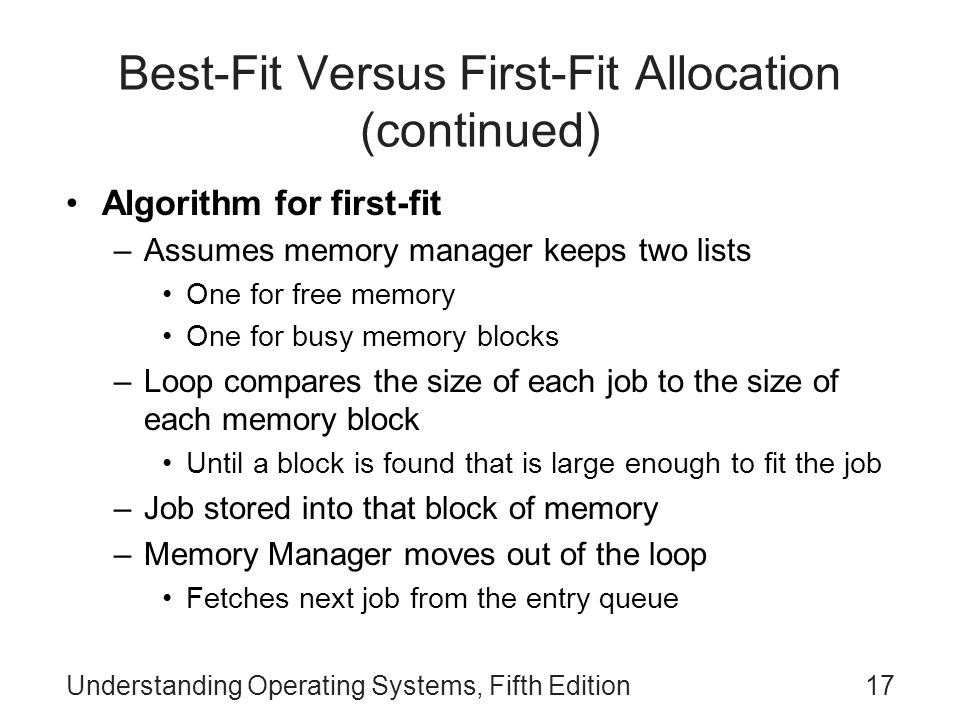 Understanding Operating Systems, Fifth Edition17 Best-Fit Versus First-Fit Allocation (continued) Algorithm for first-fit –Assumes memory manager keep