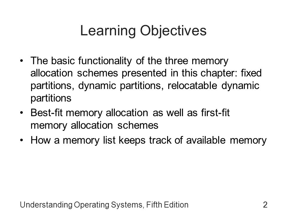 Understanding Operating Systems, Fifth Edition22 Learning Objectives The basic functionality of the three memory allocation schemes presented in this