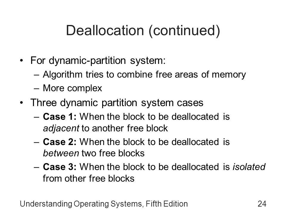 Understanding Operating Systems, Fifth Edition24 Deallocation (continued) For dynamic-partition system: –Algorithm tries to combine free areas of memo