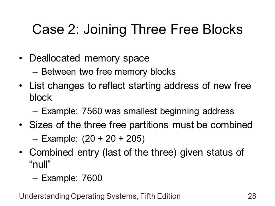 Understanding Operating Systems, Fifth Edition28 Case 2: Joining Three Free Blocks Deallocated memory space –Between two free memory blocks List chang