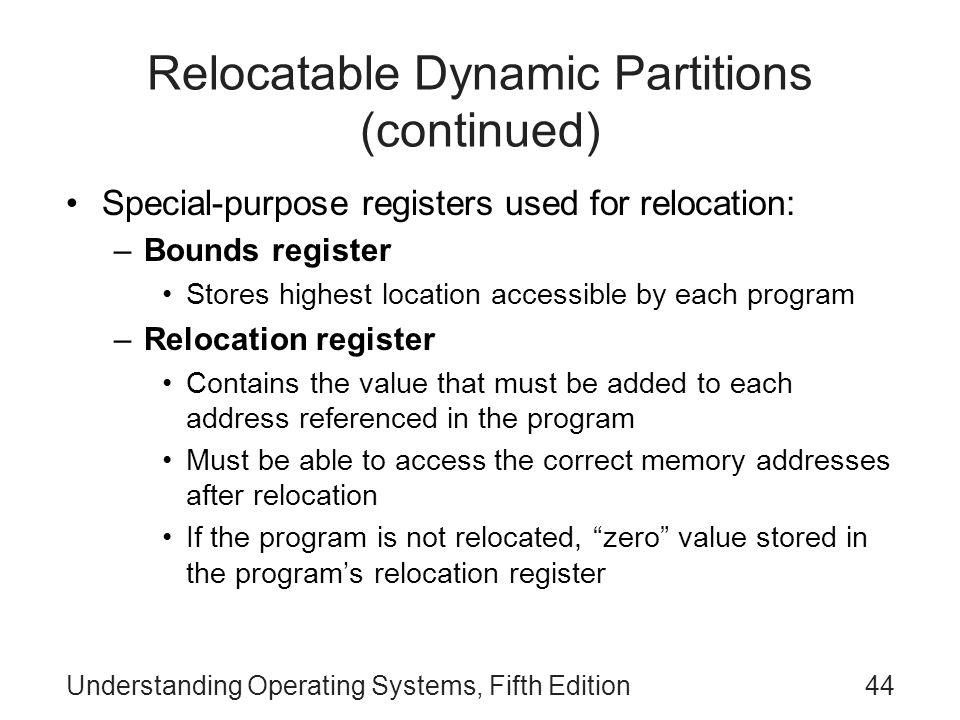 Understanding Operating Systems, Fifth Edition44 Relocatable Dynamic Partitions (continued) Special-purpose registers used for relocation: –Bounds reg