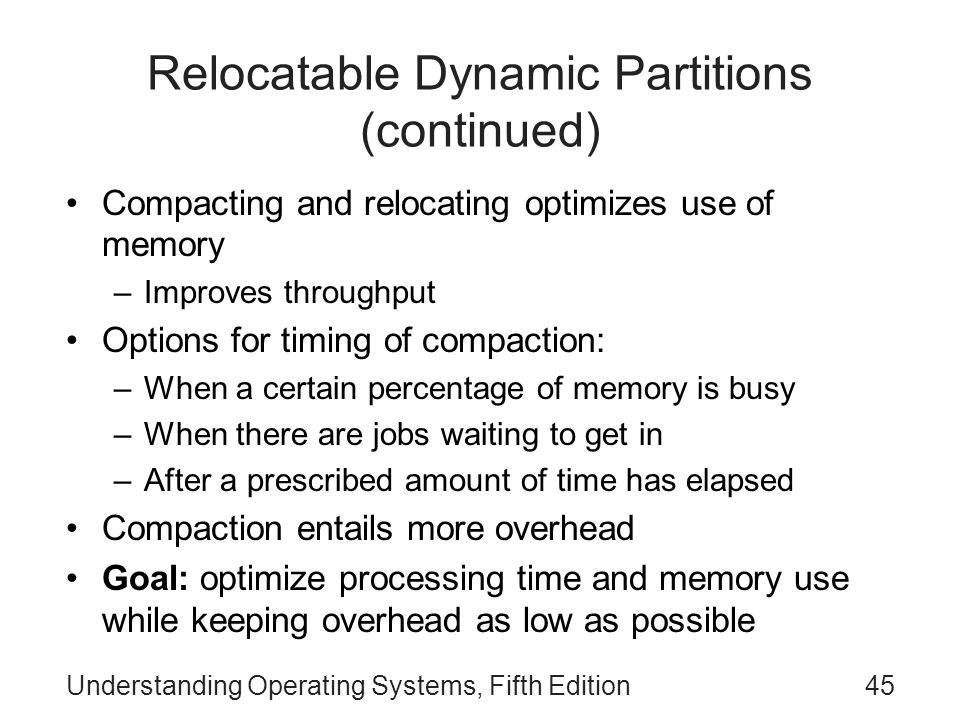 Understanding Operating Systems, Fifth Edition45 Relocatable Dynamic Partitions (continued) Compacting and relocating optimizes use of memory –Improve