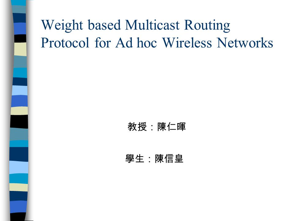 Weight based Multicast Routing Protocol for Ad hoc Wireless Networks 學生:陳信皇 教授:陳仁暉