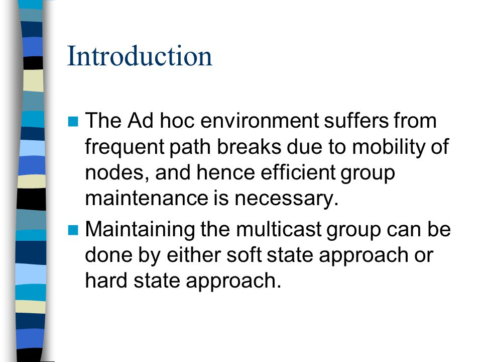 Introduction The Ad hoc environment suffers from frequent path breaks due to mobility of nodes, and hence efficient group maintenance is necessary. Ma
