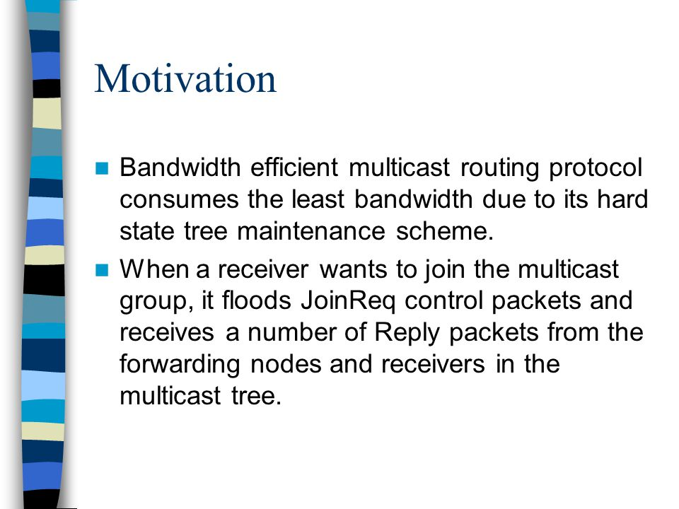 Motivation Bandwidth efficient multicast routing protocol consumes the least bandwidth due to its hard state tree maintenance scheme. When a receiver