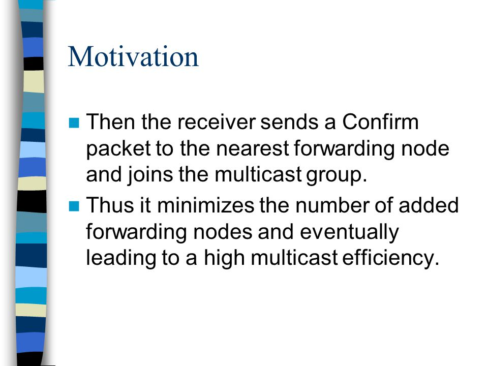 Motivation Then the receiver sends a Confirm packet to the nearest forwarding node and joins the multicast group. Thus it minimizes the number of adde