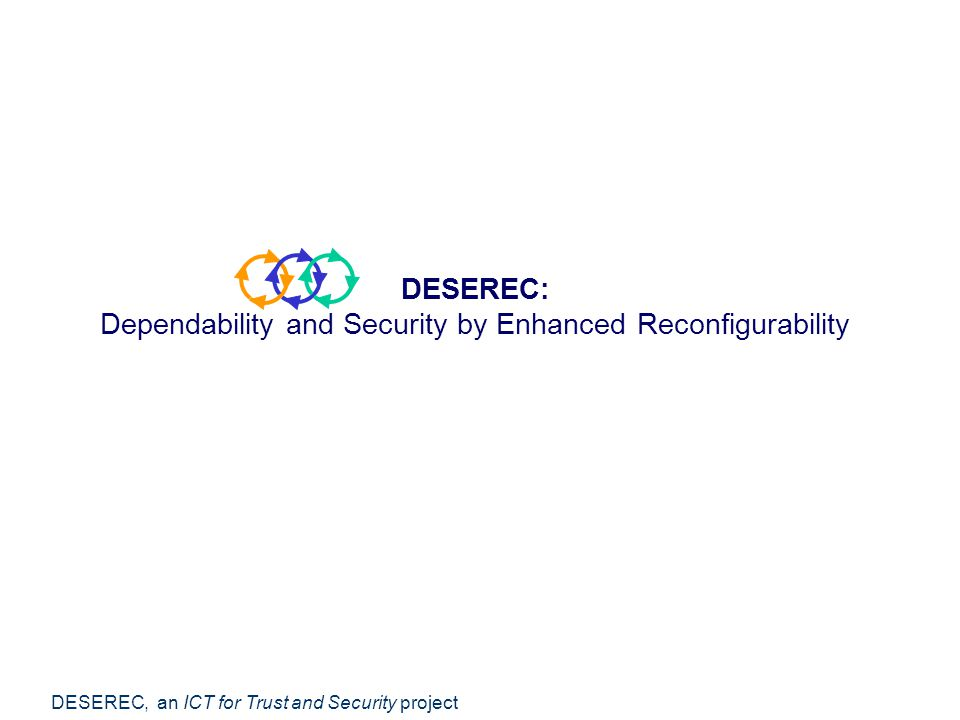 DESEREC, an ICT for Trust and Security project DESEREC: Dependability and Security by Enhanced Reconfigurability