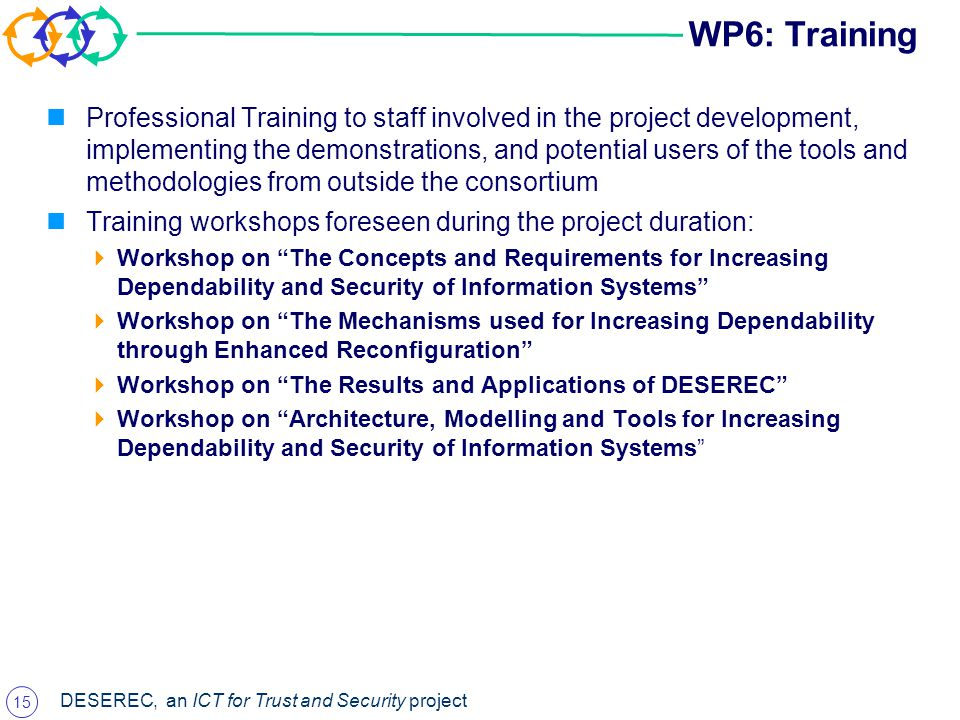 15 DESEREC, an ICT for Trust and Security project WP6: Training Professional Training to staff involved in the project development, implementing the demonstrations, and potential users of the tools and methodologies from outside the consortium Training workshops foreseen during the project duration:  Workshop on The Concepts and Requirements for Increasing Dependability and Security of Information Systems  Workshop on The Mechanisms used for Increasing Dependability through Enhanced Reconfiguration  Workshop on The Results and Applications of DESEREC  Workshop on Architecture, Modelling and Tools for Increasing Dependability and Security of Information Systems
