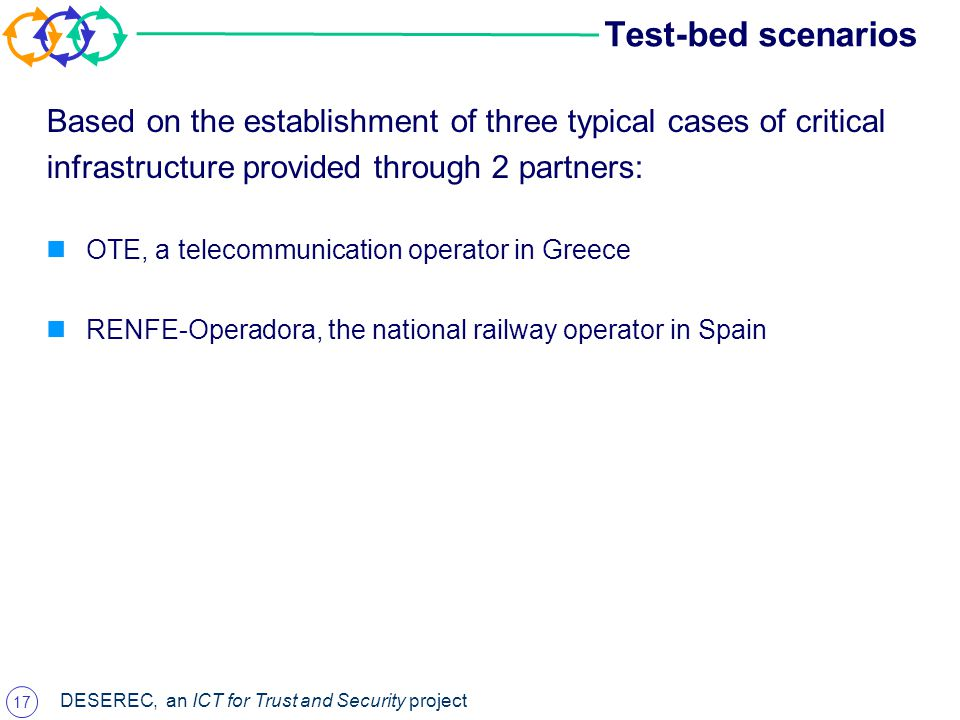 17 DESEREC, an ICT for Trust and Security project Test-bed scenarios Based on the establishment of three typical cases of critical infrastructure provided through 2 partners: OTE, a telecommunication operator in Greece RENFE-Operadora, the national railway operator in Spain