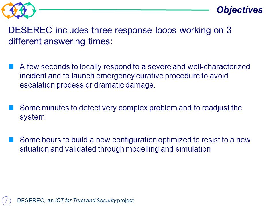 7 DESEREC, an ICT for Trust and Security project Objectives DESEREC includes three response loops working on 3 different answering times: A few seconds to locally respond to a severe and well-characterized incident and to launch emergency curative procedure to avoid escalation process or dramatic damage.
