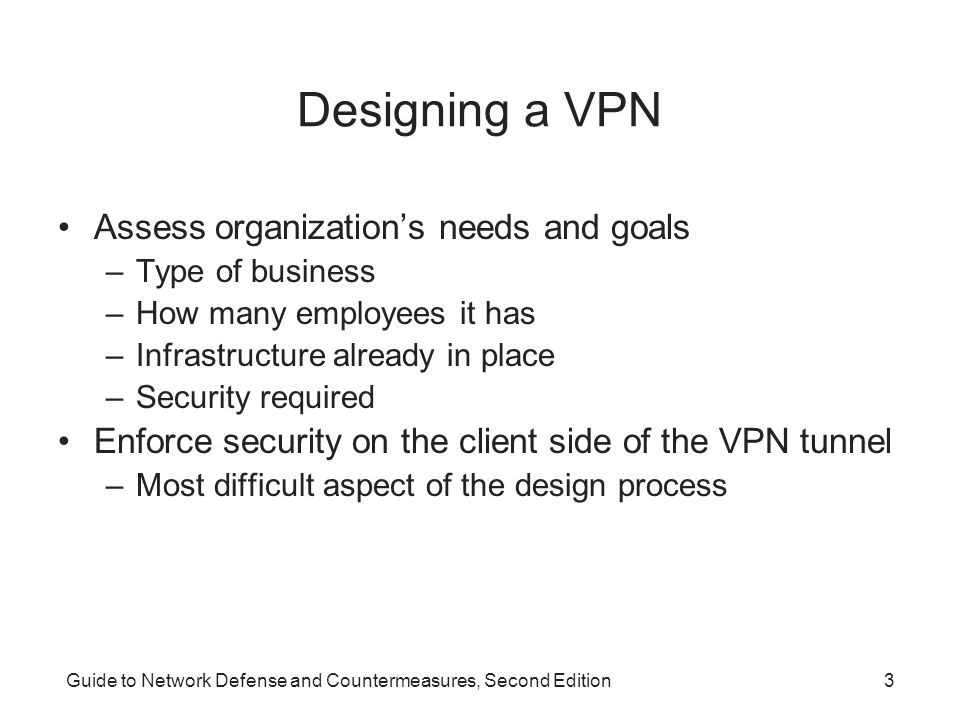Guide to Network Defense and Countermeasures, Second Edition4 Business Needs Business processes –Determine how you will implement a VPN strategy Careful analysis of the existing infrastructure –Helps you integrate the VPN with minimal disruption VPNs can be classified as site-to-site or client-to-site –Can offer cost-effective, secure connectivity Legal implications to failing to secure access to a remote network
