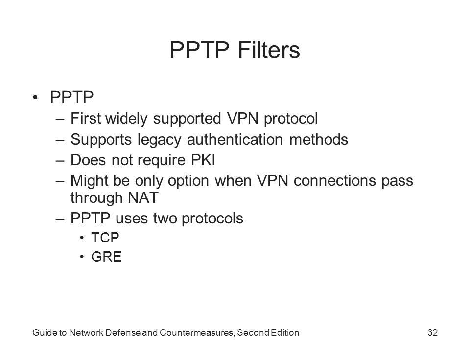 Guide to Network Defense and Countermeasures, Second Edition32 PPTP Filters PPTP –First widely supported VPN protocol –Supports legacy authentication