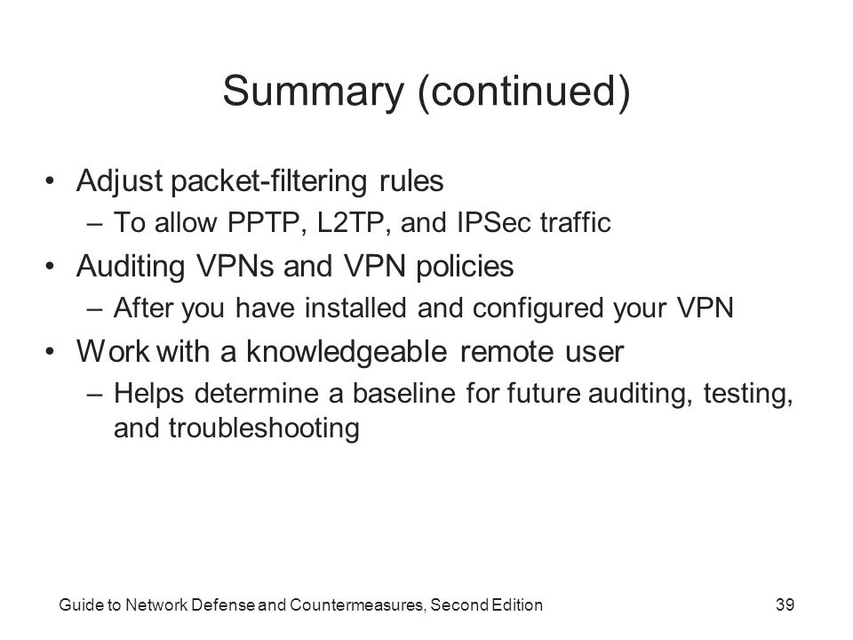Guide to Network Defense and Countermeasures, Second Edition39 Summary (continued) Adjust packet-filtering rules –To allow PPTP, L2TP, and IPSec traff