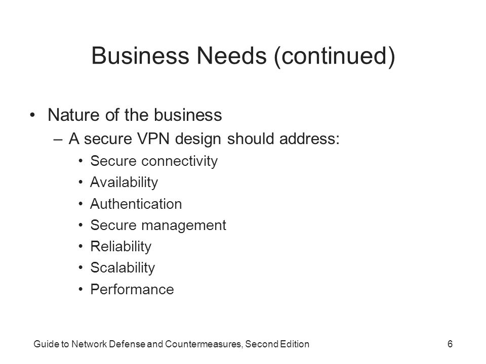 Guide to Network Defense and Countermeasures, Second Edition6 Business Needs (continued) Nature of the business –A secure VPN design should address: S