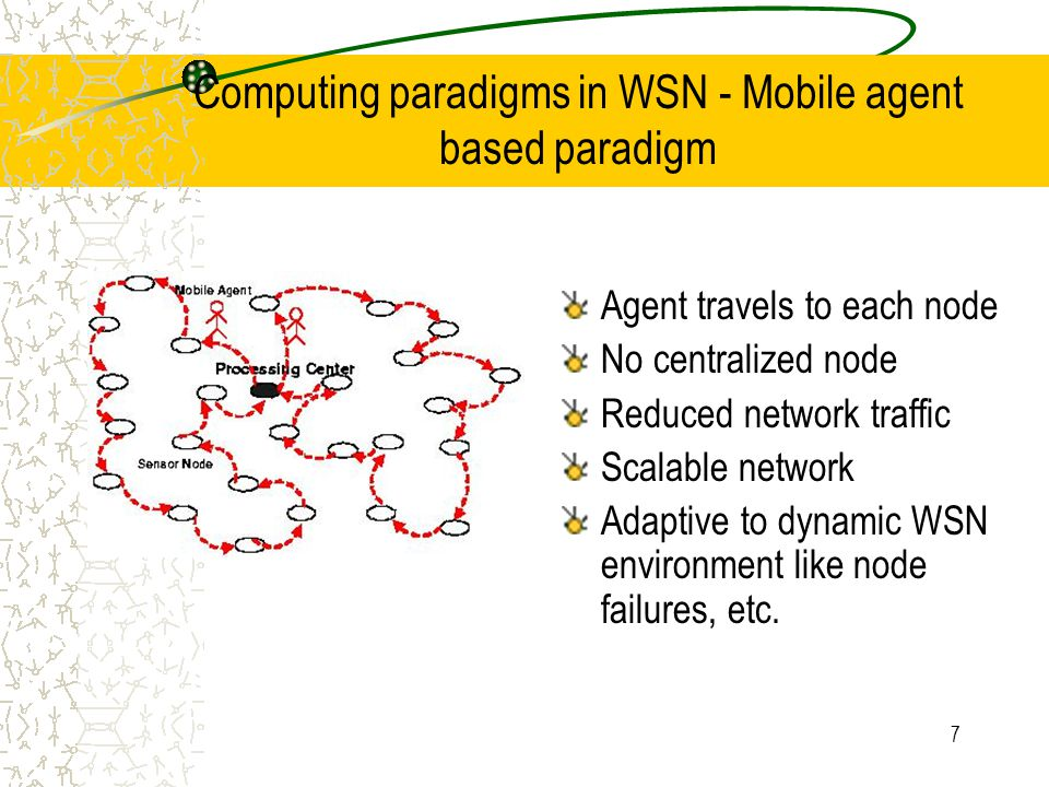 7 Computing paradigms in WSN - Mobile agent based paradigm Agent travels to each node No centralized node Reduced network traffic Scalable network Adaptive to dynamic WSN environment like node failures, etc.