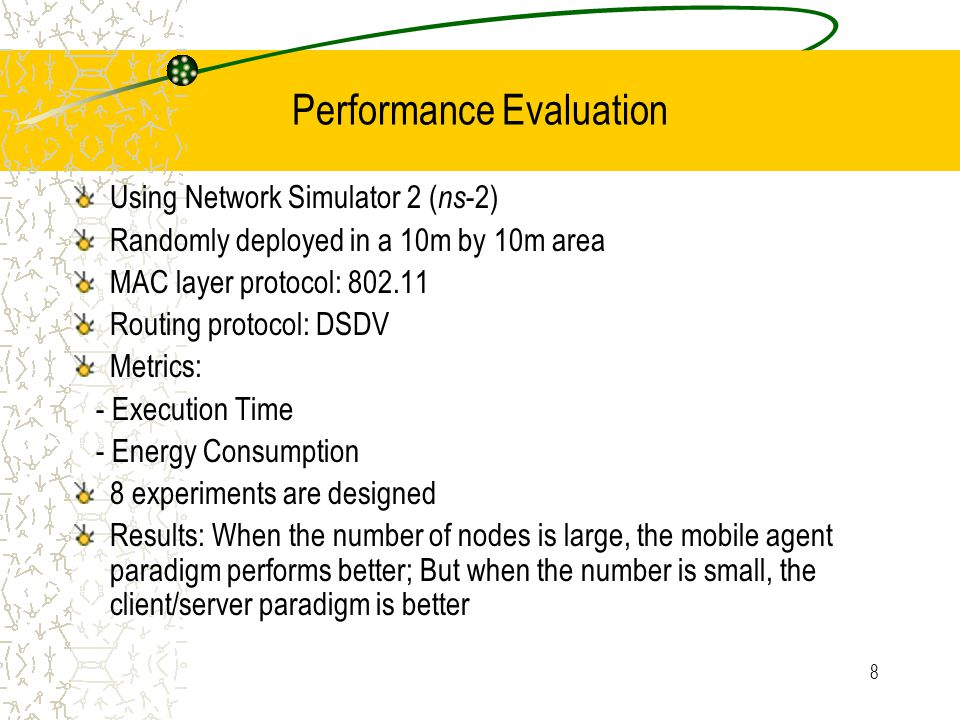 8 Using Network Simulator 2 ( ns -2) Randomly deployed in a 10m by 10m area MAC layer protocol: 802.11 Routing protocol: DSDV Metrics: - Execution Time - Energy Consumption 8 experiments are designed Results: When the number of nodes is large, the mobile agent paradigm performs better; But when the number is small, the client/server paradigm is better Performance Evaluation