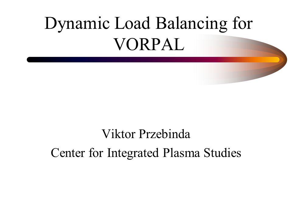 Dynamic Load Balancing for VORPAL Viktor Przebinda Center for Integrated Plasma Studies