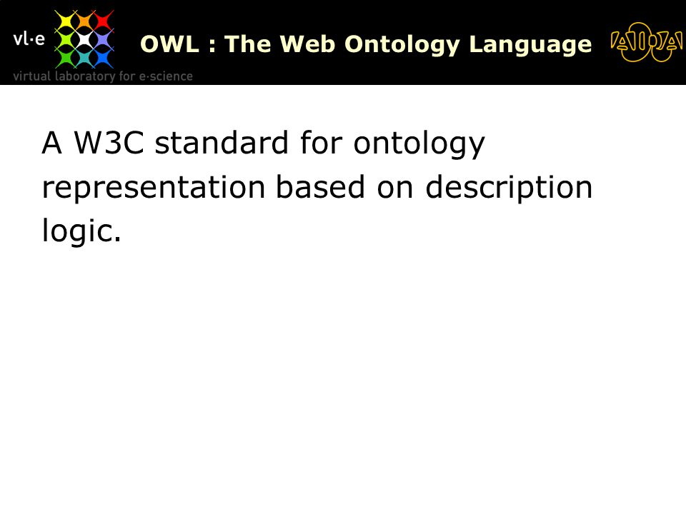 OWL : The Web Ontology Language A W3C standard for ontology representation based on description logic.