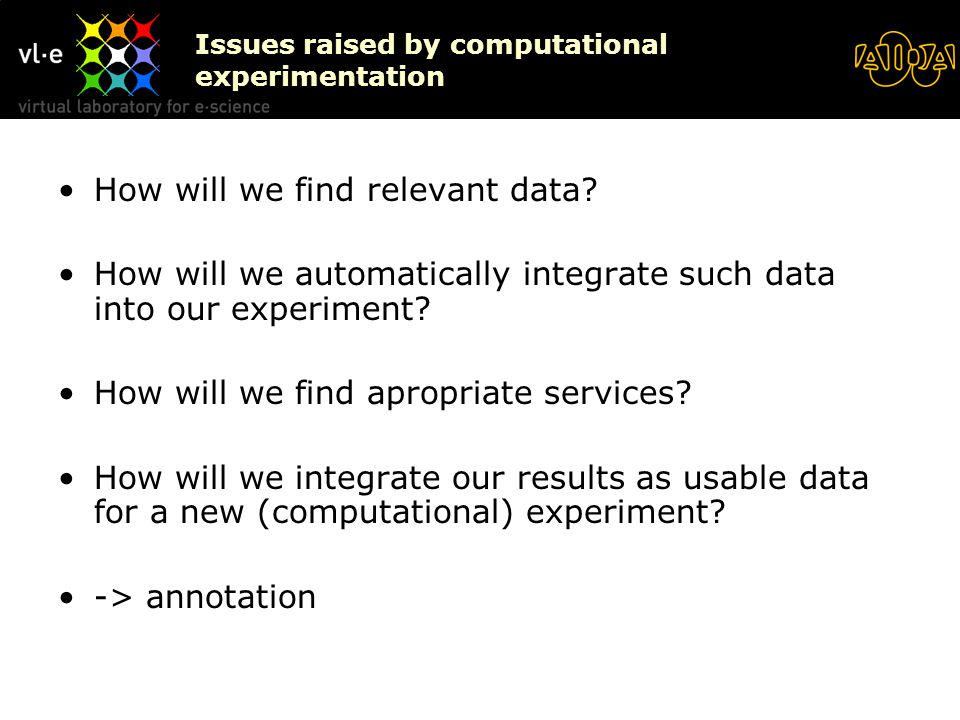 Issues raised by computational experimentation How will we find relevant data? How will we automatically integrate such data into our experiment? How