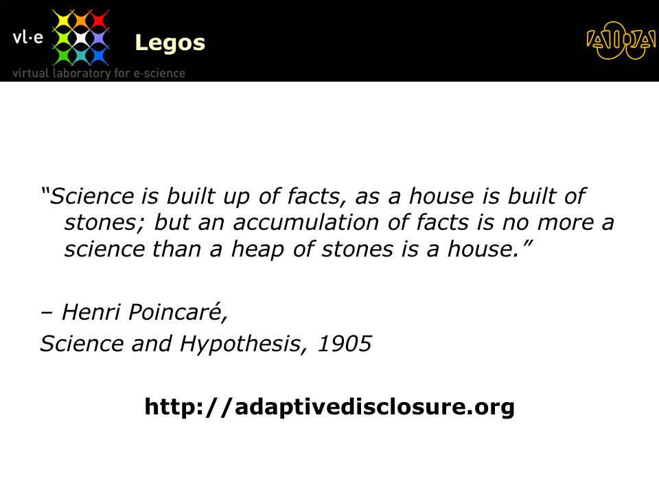Legos Science is built up of facts, as a house is built of stones; but an accumulation of facts is no more a science than a heap of stones is a house. – Henri Poincaré, Science and Hypothesis, 1905 http://adaptivedisclosure.org