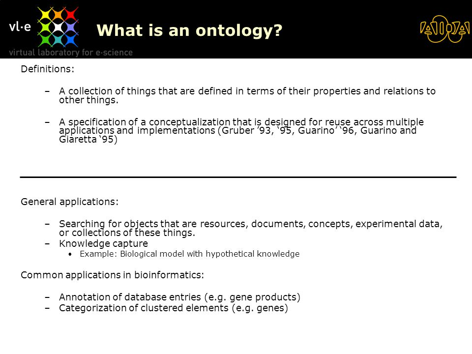 What is an ontology? Definitions: –A collection of things that are defined in terms of their properties and relations to other things. –A specificatio