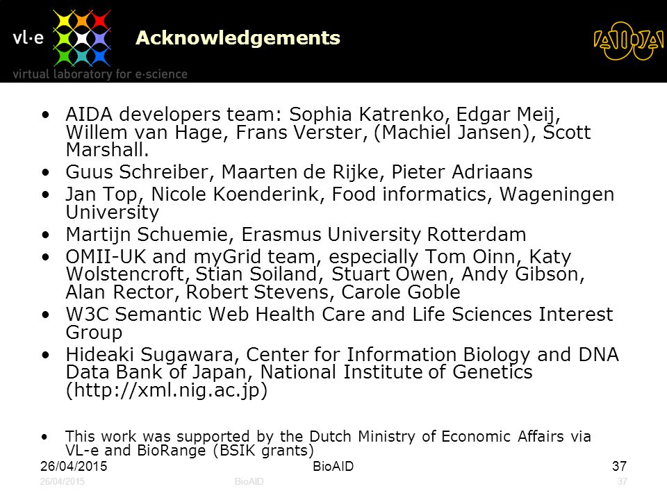 26/04/2015BioAID37 26/04/2015BioAID37 Acknowledgements AIDA developers team: Sophia Katrenko, Edgar Meij, Willem van Hage, Frans Verster, (Machiel Jansen), Scott Marshall.