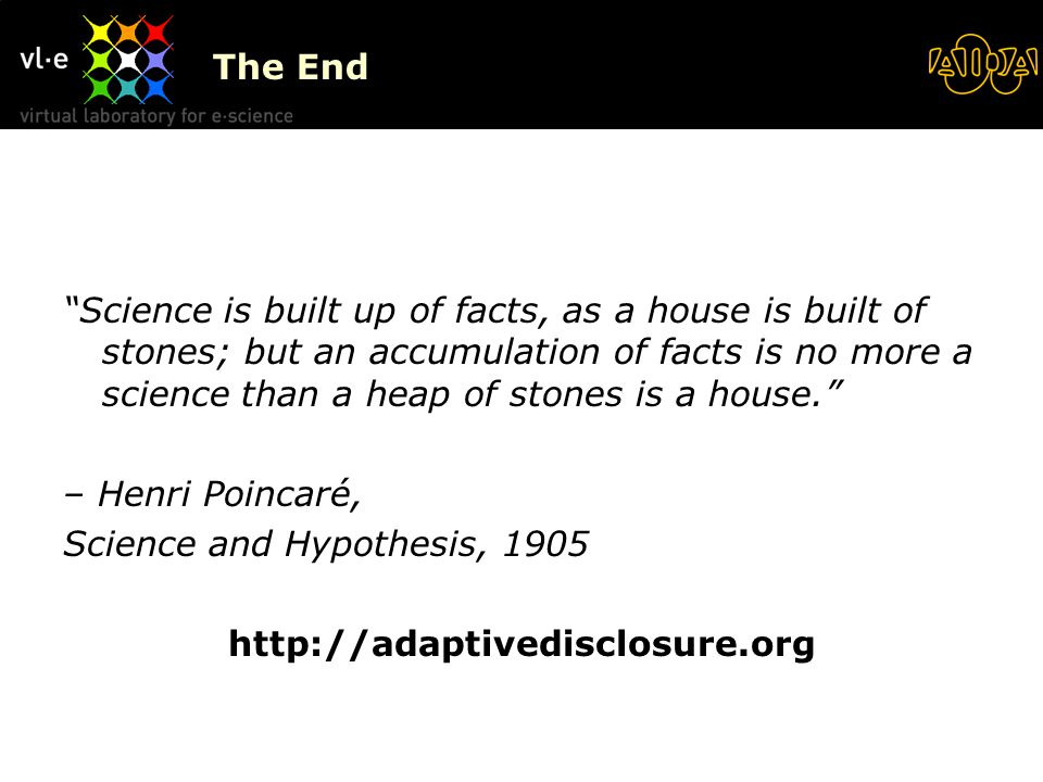 The End Science is built up of facts, as a house is built of stones; but an accumulation of facts is no more a science than a heap of stones is a house. – Henri Poincaré, Science and Hypothesis, 1905 http://adaptivedisclosure.org