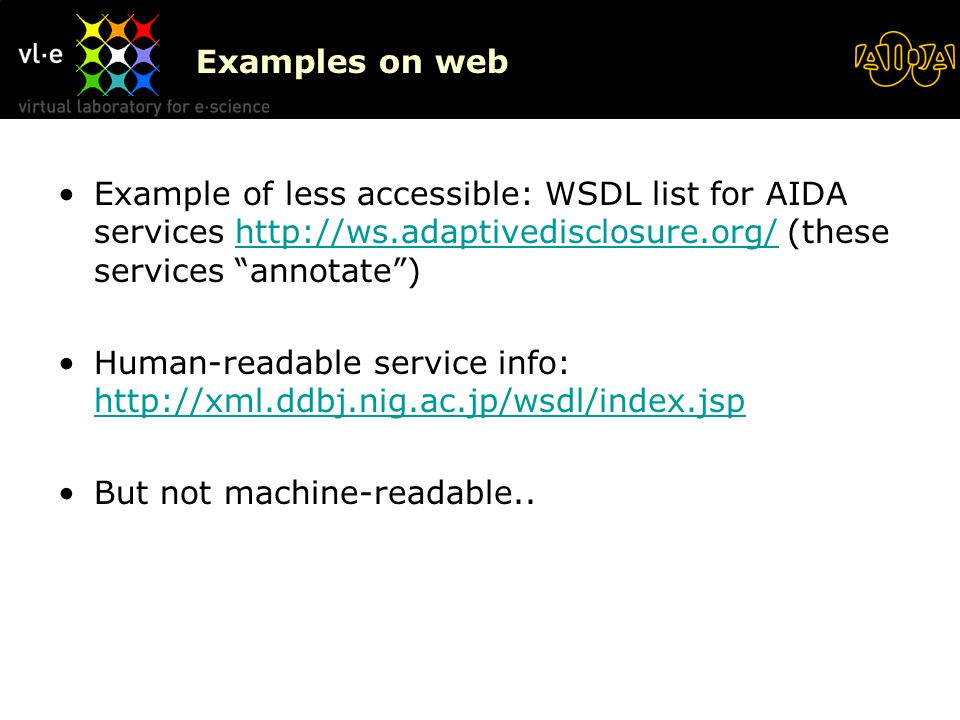 Examples on web Example of less accessible: WSDL list for AIDA services http://ws.adaptivedisclosure.org/ (these services annotate )http://ws.adaptivedisclosure.org/ Human-readable service info: http://xml.ddbj.nig.ac.jp/wsdl/index.jsp http://xml.ddbj.nig.ac.jp/wsdl/index.jsp But not machine-readable..