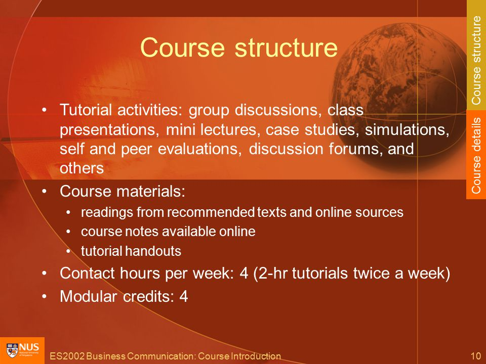 ES2002 Business Communication: Course Introduction10 Course structure Tutorial activities: group discussions, class presentations, mini lectures, case studies, simulations, self and peer evaluations, discussion forums, and others Course materials: readings from recommended texts and online sources course notes available online tutorial handouts Contact hours per week: 4 (2-hr tutorials twice a week) Modular credits: 4 Course details Course structure