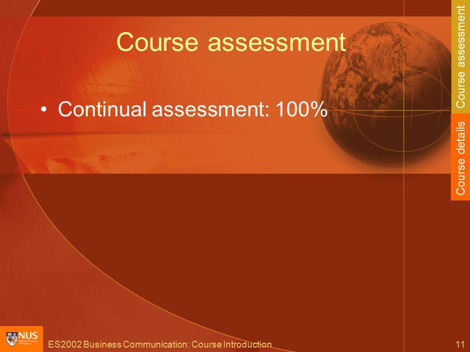 ES2002 Business Communication: Course Introduction11 Course assessment Continual assessment: 100% Course details Course assessment
