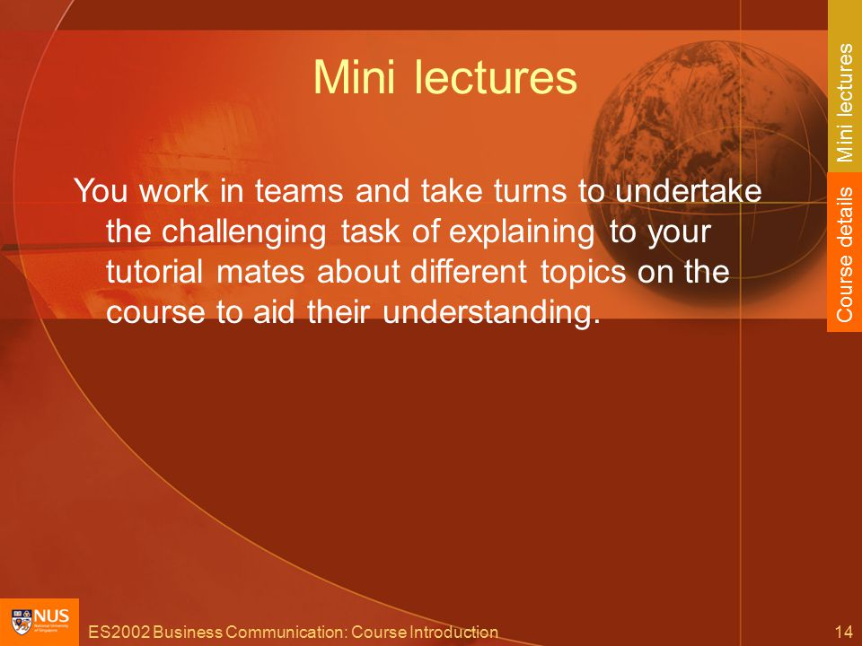 ES2002 Business Communication: Course Introduction14 Mini lectures You work in teams and take turns to undertake the challenging task of explaining to your tutorial mates about different topics on the course to aid their understanding.