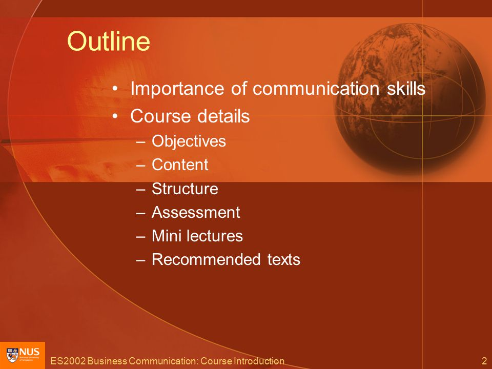 ES2002 Business Communication: Course Introduction2 Outline Importance of communication skills Course details –Objectives –Content –Structure –Assessment –Mini lectures –Recommended texts