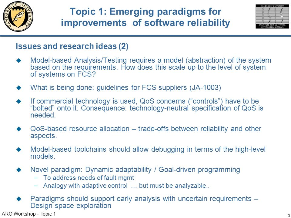 ARO Workshop – Topic 1 3 Topic 1: Emerging paradigms for improvements of software reliability Issues and research ideas (2)  Model-based Analysis/Testing requires a model (abstraction) of the system based on the requirements.