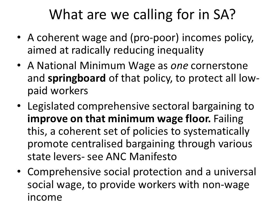 What are we calling for in SA? A coherent wage and (pro-poor) incomes policy, aimed at radically reducing inequality A National Minimum Wage as one co