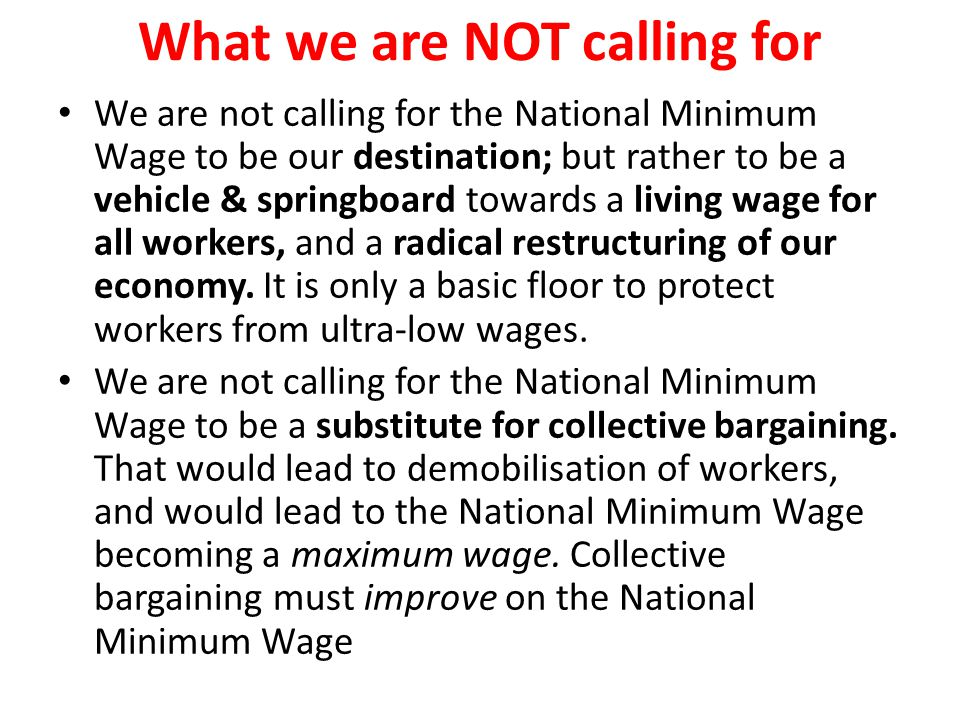 What we are NOT calling for We are not calling for the National Minimum Wage to be our destination; but rather to be a vehicle & springboard towards a