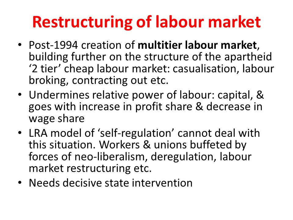 Restructuring of labour market Post-1994 creation of multitier labour market, building further on the structure of the apartheid '2 tier' cheap labour