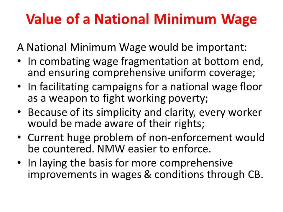 Value of a National Minimum Wage A National Minimum Wage would be important: In combating wage fragmentation at bottom end, and ensuring comprehensive