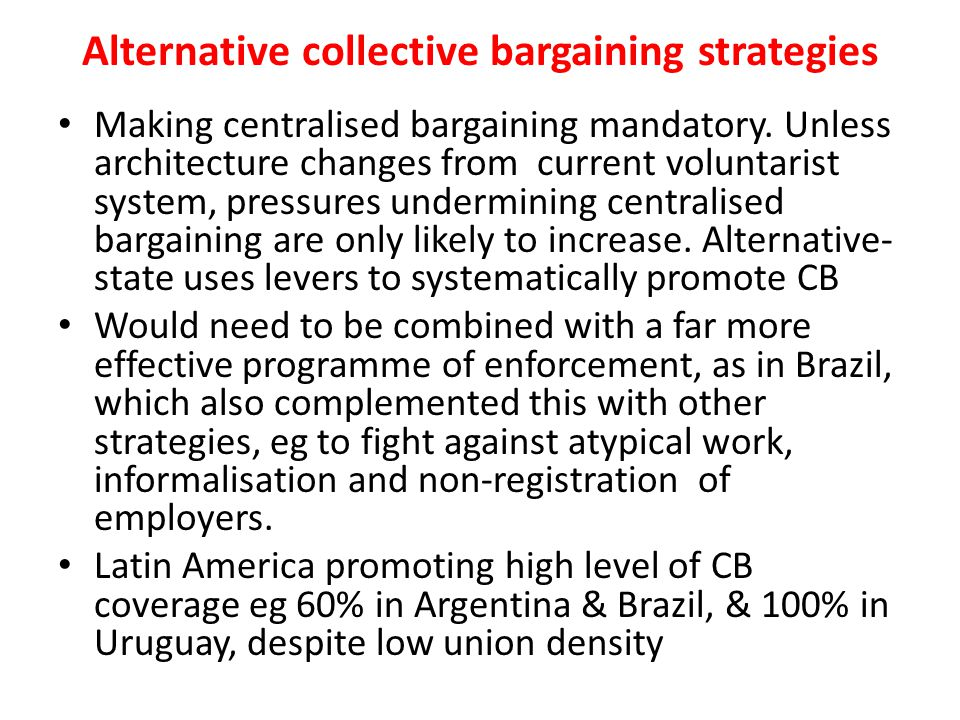 Alternative collective bargaining strategies Making centralised bargaining mandatory. Unless architecture changes from current voluntarist system, pre