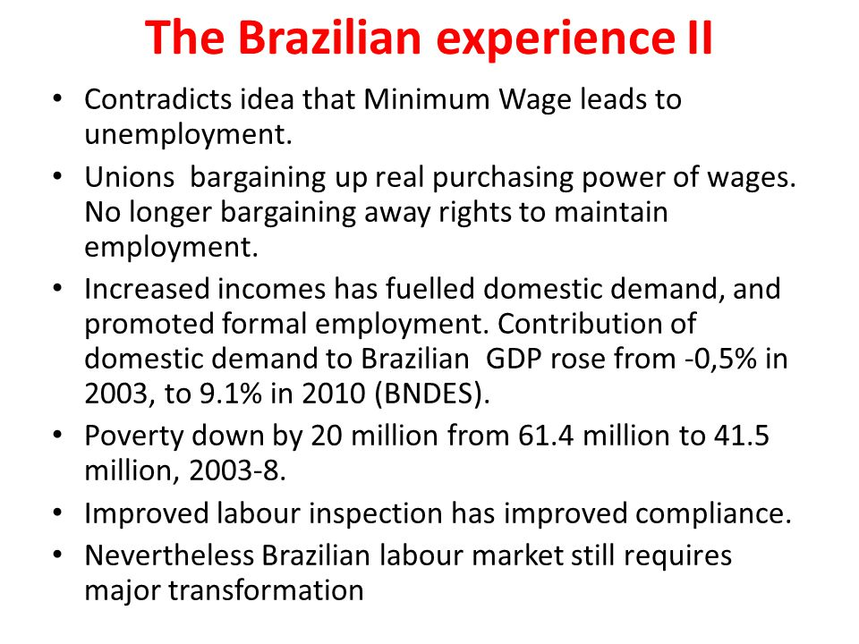 The Brazilian experience II Contradicts idea that Minimum Wage leads to unemployment. Unions bargaining up real purchasing power of wages. No longer b