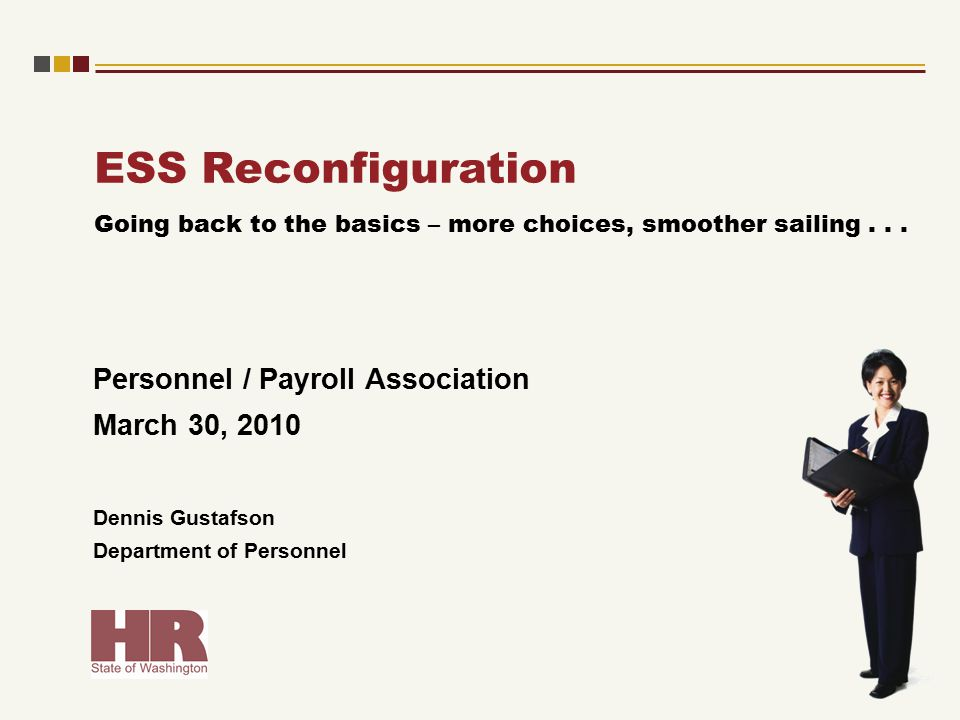 ESS Reconfiguration Personnel / Payroll Association March 30, 2010 Dennis Gustafson Department of Personnel Going back to the basics – more choices, smoother sailing...