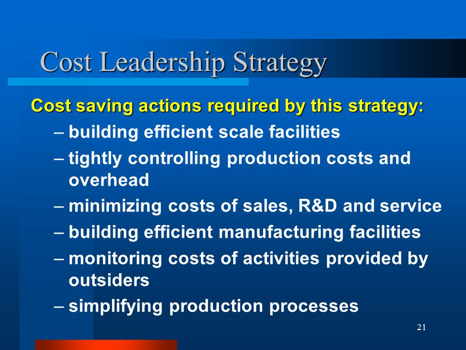 21 Cost Leadership Strategy Cost saving actions required by this strategy: –building efficient scale facilities –tightly controlling production costs and overhead –minimizing costs of sales, R&D and service –building efficient manufacturing facilities –monitoring costs of activities provided by outsiders –simplifying production processes