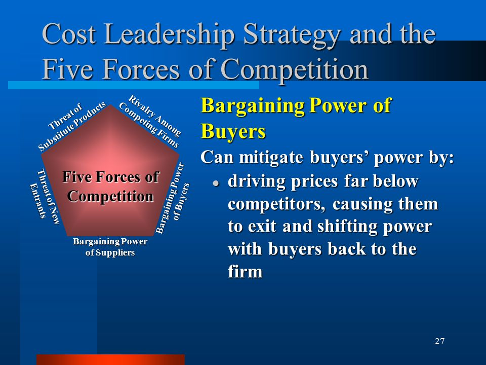 27 Cost Leadership Strategy and the Five Forces of Competition Bargaining Power of Buyers Can mitigate buyers' power by: l driving prices far below competitors, causing them to exit and shifting power with buyers back to the firm Rivalry Among Competing Firms Bargaining Power of Buyers Bargaining Power of Suppliers Threat of New Entrants Threat of Substitute Products Five Forces of Competition
