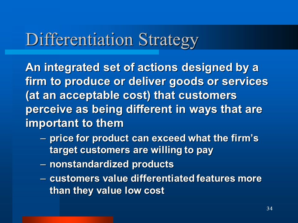 34 Differentiation Strategy An integrated set of actions designed by a firm to produce or deliver goods or services (at an acceptable cost) that customers perceive as being different in ways that are important to them –price for product can exceed what the firm's target customers are willing to pay –nonstandardized products –customers value differentiated features more than they value low cost