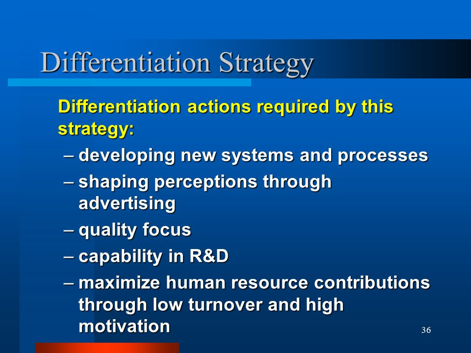 36 Differentiation Strategy Differentiation actions required by this strategy: –developing new systems and processes –shaping perceptions through advertising –quality focus –capability in R&D –maximize human resource contributions through low turnover and high motivation