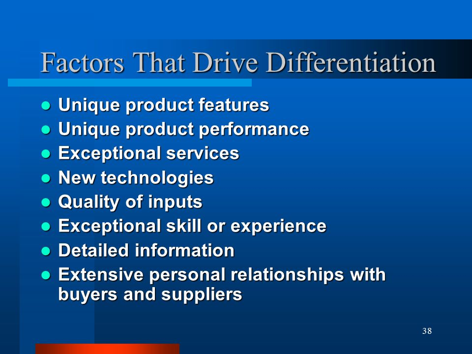 38 Factors That Drive Differentiation Unique product features Unique product features Unique product performance Unique product performance Exceptional services Exceptional services New technologies New technologies Quality of inputs Quality of inputs Exceptional skill or experience Exceptional skill or experience Detailed information Detailed information Extensive personal relationships with buyers and suppliers Extensive personal relationships with buyers and suppliers