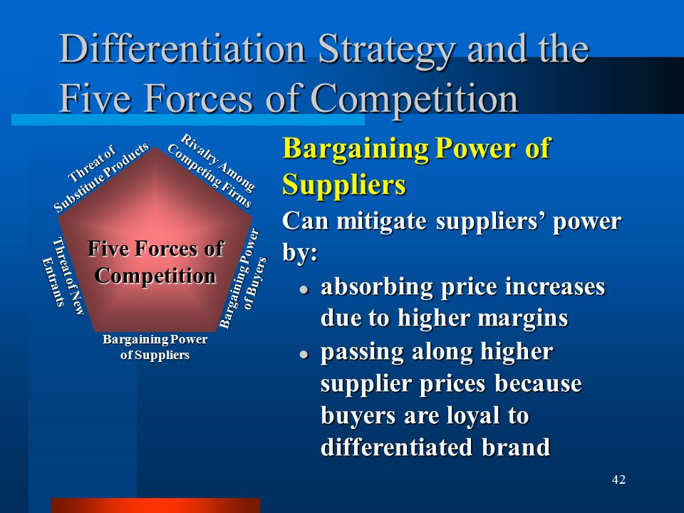 42 Differentiation Strategy and the Five Forces of Competition Bargaining Power of Suppliers Can mitigate suppliers' power by: l absorbing price increases due to higher margins l passing along higher supplier prices because buyers are loyal to differentiated brand Rivalry Among Competing Firms Bargaining Power of Buyers Bargaining Power of Suppliers Threat of New Entrants Threat of Substitute Products Five Forces of Competition
