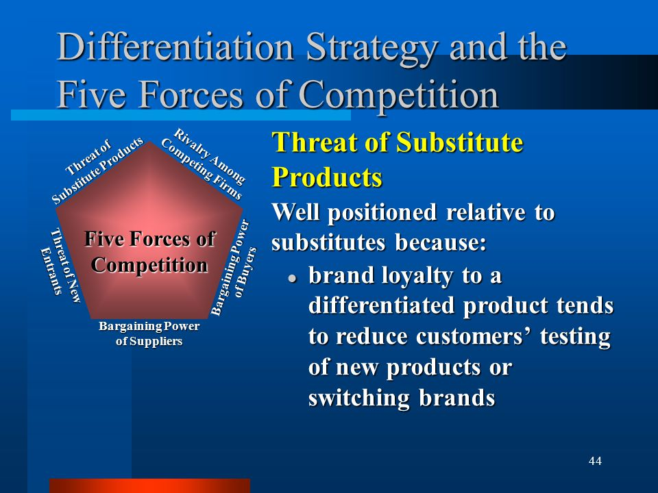 44 Differentiation Strategy and the Five Forces of Competition Threat of Substitute Products Well positioned relative to substitutes because: l brand loyalty to a differentiated product tends to reduce customers' testing of new products or switching brands Rivalry Among Competing Firms Bargaining Power of Buyers Bargaining Power of Suppliers Threat of New Entrants Threat of Substitute Products Five Forces of Competition